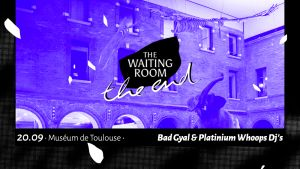 The Waiting Room - THE END : Bad Gyal + Platinium Whoops Dj's